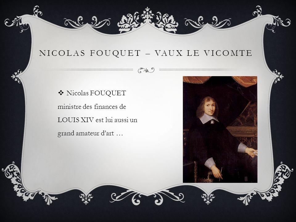 NICOLAS FOUQUET – VAUX LE VICOMTE Nicolas FOUQUET ministre des finances de LOUIS XIV est lui aussi un grand amateur dart …