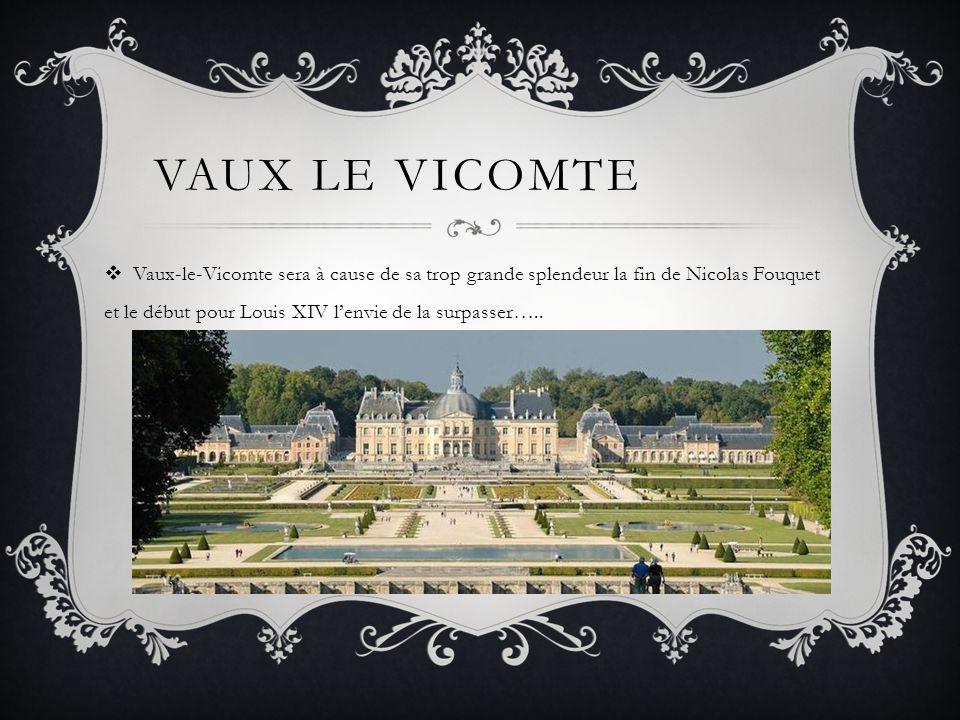 VAUX LE VICOMTE Vaux-le-Vicomte sera à cause de sa trop grande splendeur la fin de Nicolas Fouquet et le début pour Louis XIV lenvie de la surpasser….