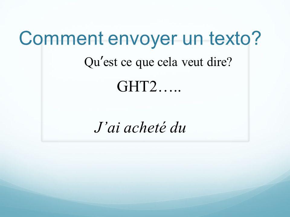 Comment envoyer un texto? Quest ce que cela veut dire? GHT2….. Jai acheté du