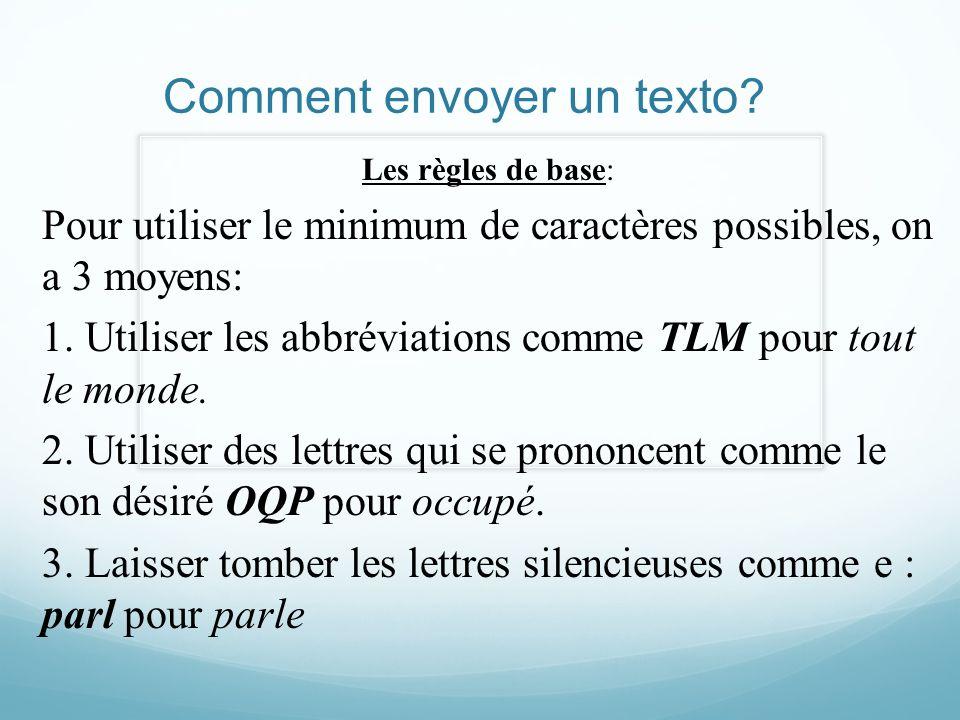 Comment envoyer un texto? Les règles de base: Pour utiliser le minimum de caractères possibles, on a 3 moyens: 1. Utiliser les abbréviations comme TLM