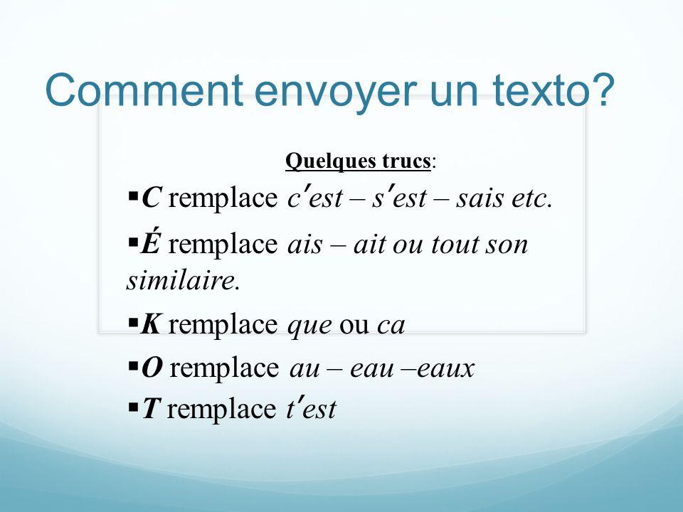 Comment envoyer un texto? Quelques trucs: C remplace cest – sest – sais etc. É remplace ais – ait ou tout son similaire. K remplace que ou ca O rempla