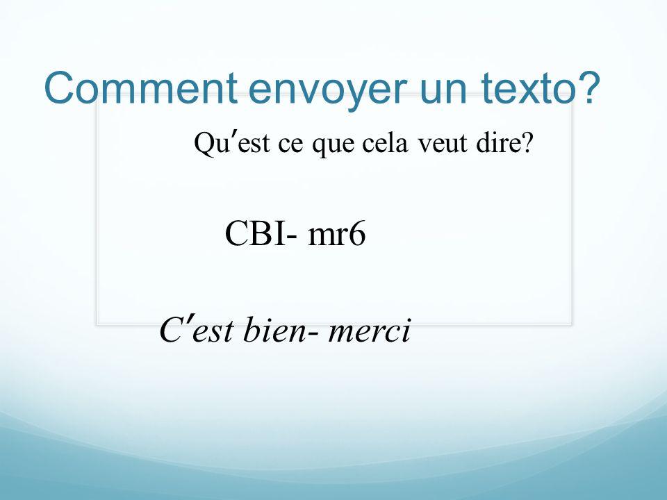 Comment envoyer un texto? Quest ce que cela veut dire? CBI- mr6 Cest bien- merci
