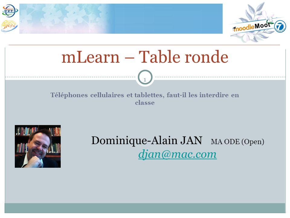 1 Téléphones cellulaires et tablettes, faut-il les interdire en classe mLearn – Table ronde Dominique-Alain JAN MA ODE (Open) djan@mac.com
