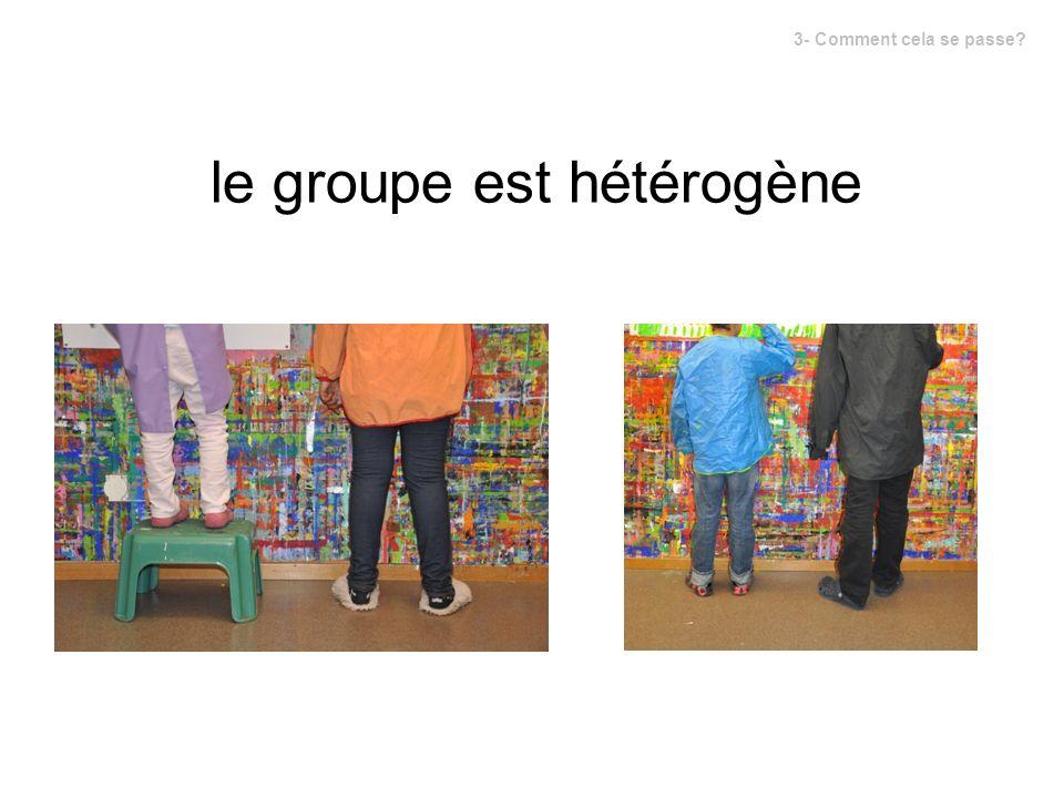 le groupe est hétérogène 3- Comment cela se passe?