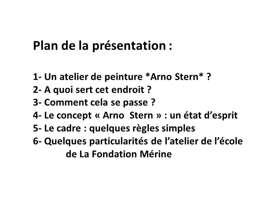 Plan de la présentation : 1- Un atelier de peinture *Arno Stern* ? 2- A quoi sert cet endroit ? 3- Comment cela se passe ? 4- Le concept « Arno Stern