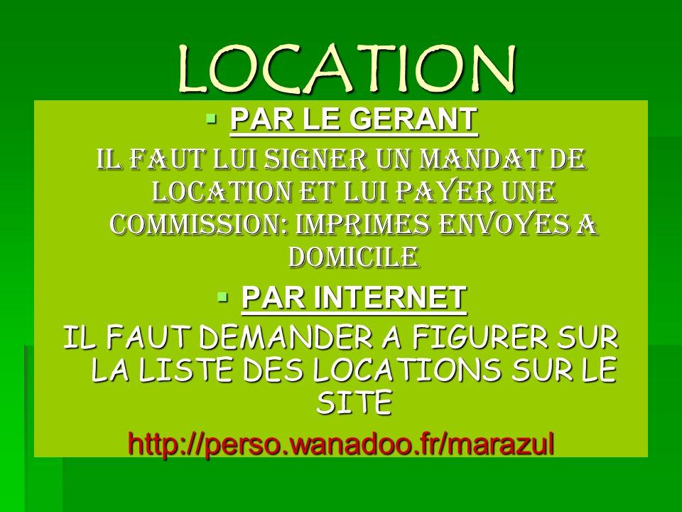 LOCATION PAR LE GERANT PAR LE GERANT IL FAUT LUI SIGNER UN MANDAT DE LOCATION ET LUI PAYER UNE COMMISSION: IMPRIMES ENVOYES A DOMICILE PAR INTERNET PAR INTERNET IL FAUT DEMANDER A FIGURER SUR LA LISTE DES LOCATIONS SUR LE SITE http://perso.wanadoo.fr/marazul