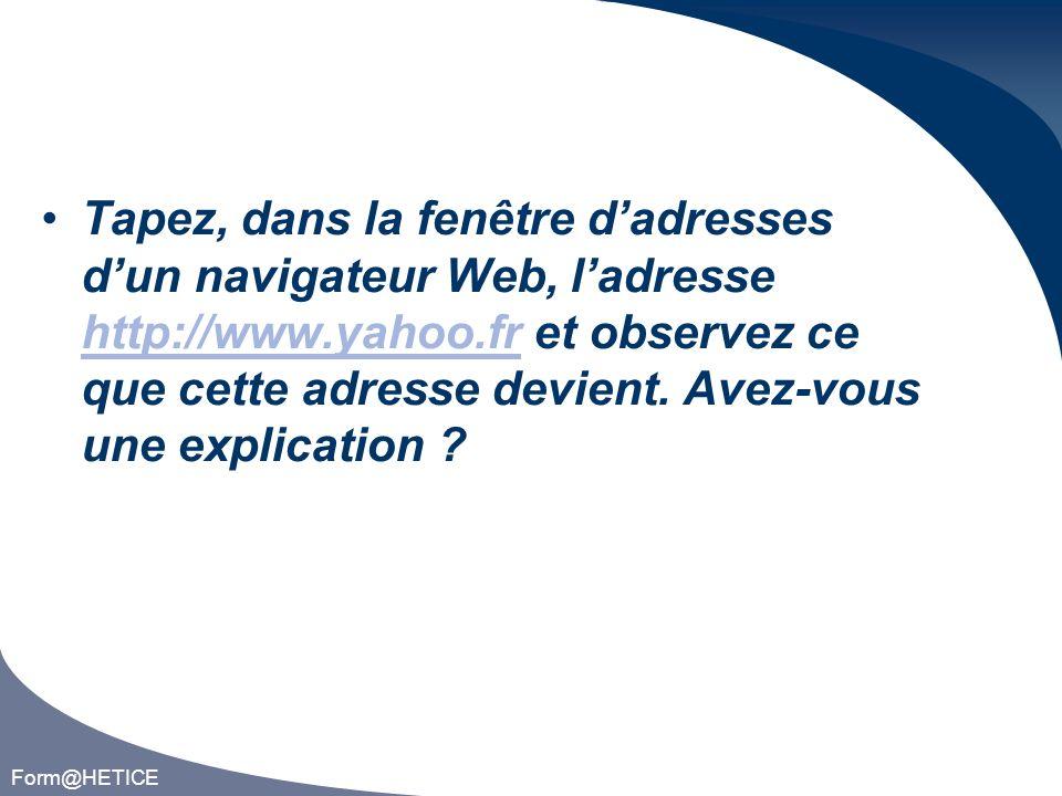 Form@HETICE Tapez, dans la fenêtre dadresses dun navigateur Web, ladresse http://www.yahoo.fr et observez ce que cette adresse devient.