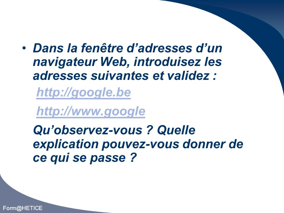 Form@HETICE Dans la fenêtre dadresses dun navigateur Web, introduisez les adresses suivantes et validez : http://google.be http://www.google Quobservez-vous .
