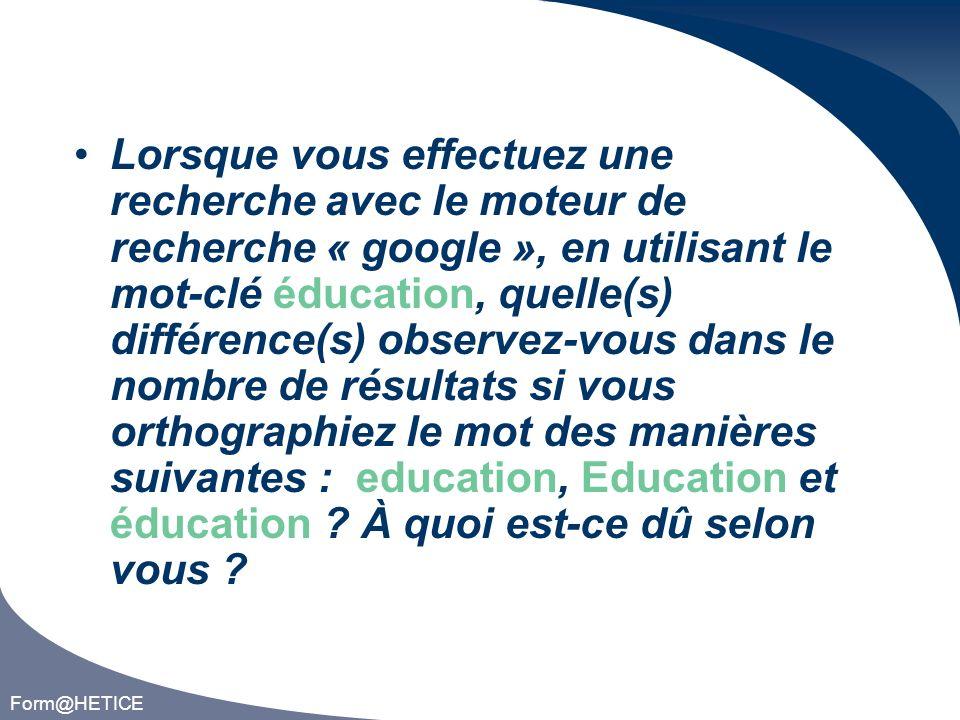 Form@HETICE Lorsque vous effectuez une recherche avec le moteur de recherche « google », en utilisant le mot-clé éducation, quelle(s) différence(s) observez-vous dans le nombre de résultats si vous orthographiez le mot des manières suivantes : education, Education et éducation .