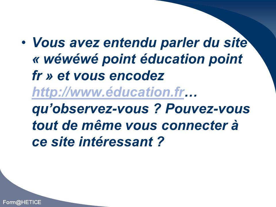 Form@HETICE Vous avez entendu parler du site « wéwéwé point éducation point fr » et vous encodez http://www.éducation.fr… quobservez-vous .