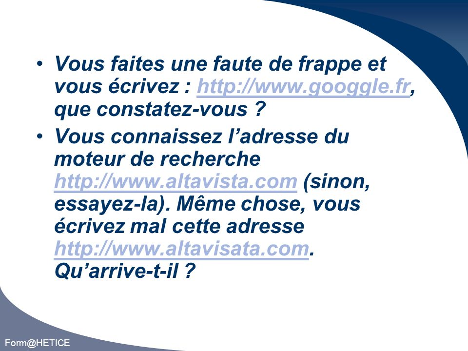 Form@HETICE Vous faites une faute de frappe et vous écrivez : http://www.googgle.fr, que constatez-vous ?http://www.googgle.fr Vous connaissez ladresse du moteur de recherche http://www.altavista.com (sinon, essayez-la).