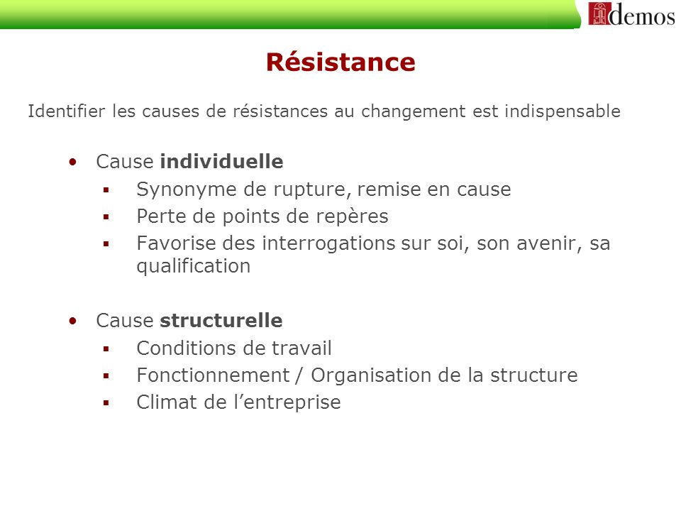 Résistance Identifier les causes de résistances au changement est indispensable Cause individuelle Synonyme de rupture, remise en cause Perte de points de repères Favorise des interrogations sur soi, son avenir, sa qualification Cause structurelle Conditions de travail Fonctionnement / Organisation de la structure Climat de lentreprise