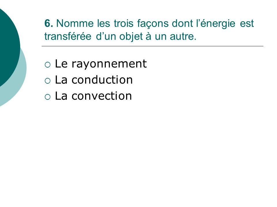 6. Nomme les trois façons dont lénergie est transférée dun objet à un autre. Le rayonnement La conduction La convection