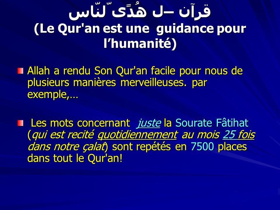 قرآن – ھُدًی لّلنّاس (Le Qur an est une guidance pour lhumanité) 100 mots (et leurs dérivés) venant de lessentiel de nos recitations quotidiennes dans la çalat ( La Fâtihat, 6 petites sourates souvent utilisées, les mots des zikrs habituels et 4 douaas) ( La Fâtihat, 6 petites sourates souvent utilisées, les mots des zikrs habituels et 4 douaas) sont 40,000 fois dans le Qur an.