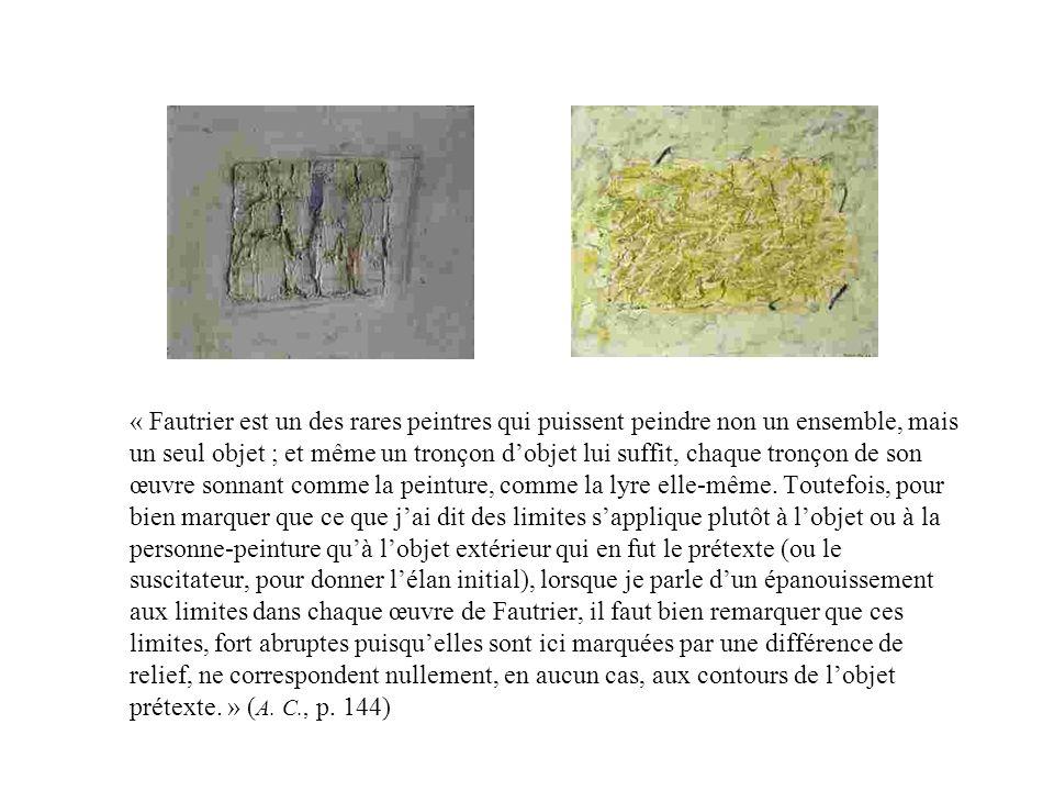 « Fautrier est un des rares peintres qui puissent peindre non un ensemble, mais un seul objet ; et même un tronçon dobjet lui suffit, chaque tronçon d
