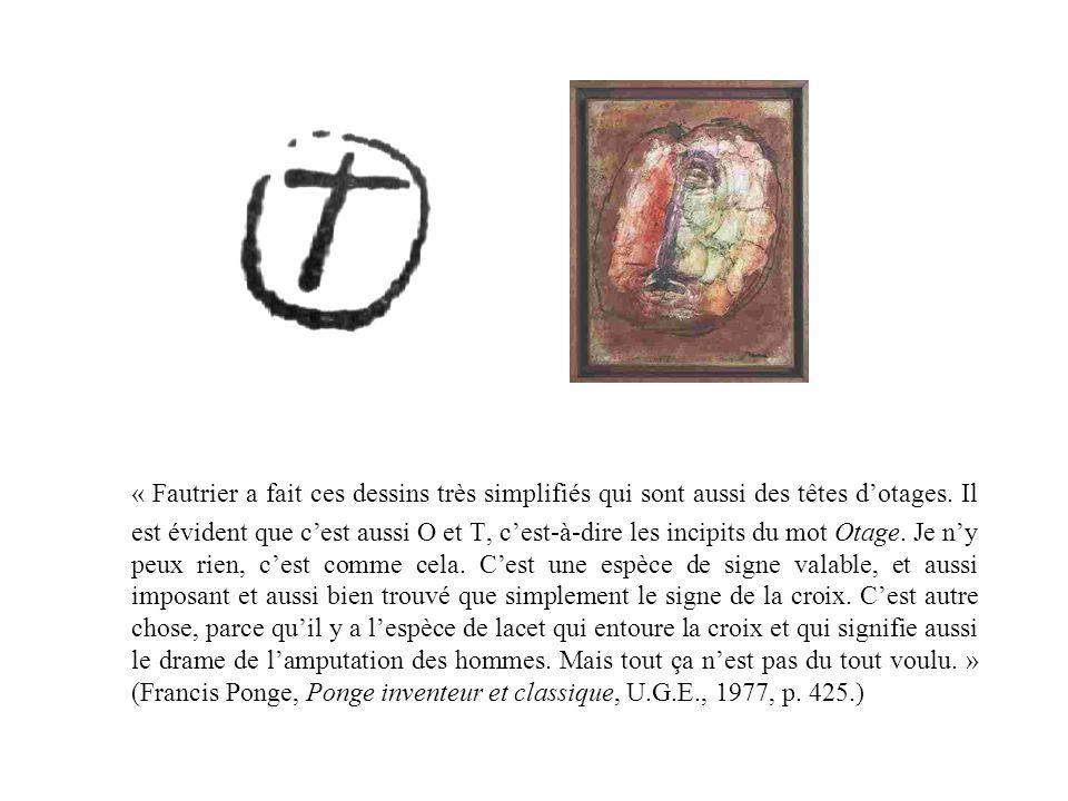 « Fautrier a fait ces dessins très simplifiés qui sont aussi des têtes dotages. Il est évident que cest aussi O et T, cest-à-dire les incipits du mot