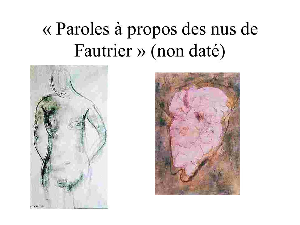 « Paroles à propos de Fautrier, comme notre naturel dailleurs nous y porte, tout ce qui se pouvait dintelligent ayant été dit, nous nous rapprocherons de la bêtise.