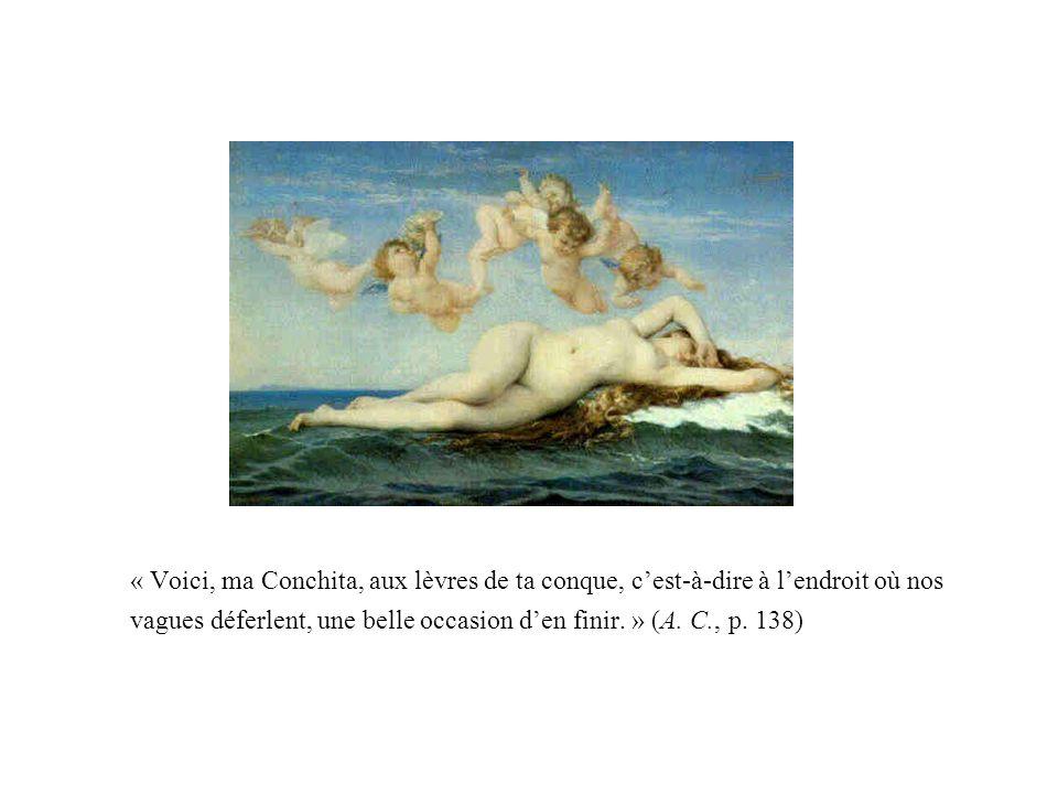 « Voici, ma Conchita, aux lèvres de ta conque, cest-à-dire à lendroit où nos vagues déferlent, une belle occasion den finir. » (A. C., p. 138)