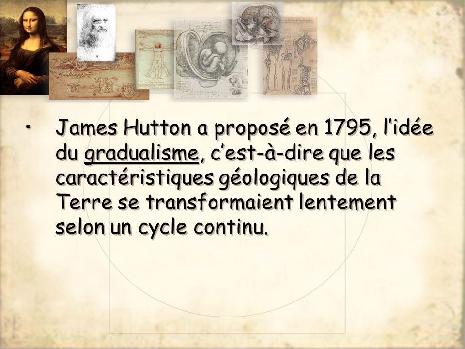 James Hutton a proposé en 1795, lidée du gradualisme, cest-à-dire que les caractéristiques géologiques de la Terre se transformaient lentement selon u