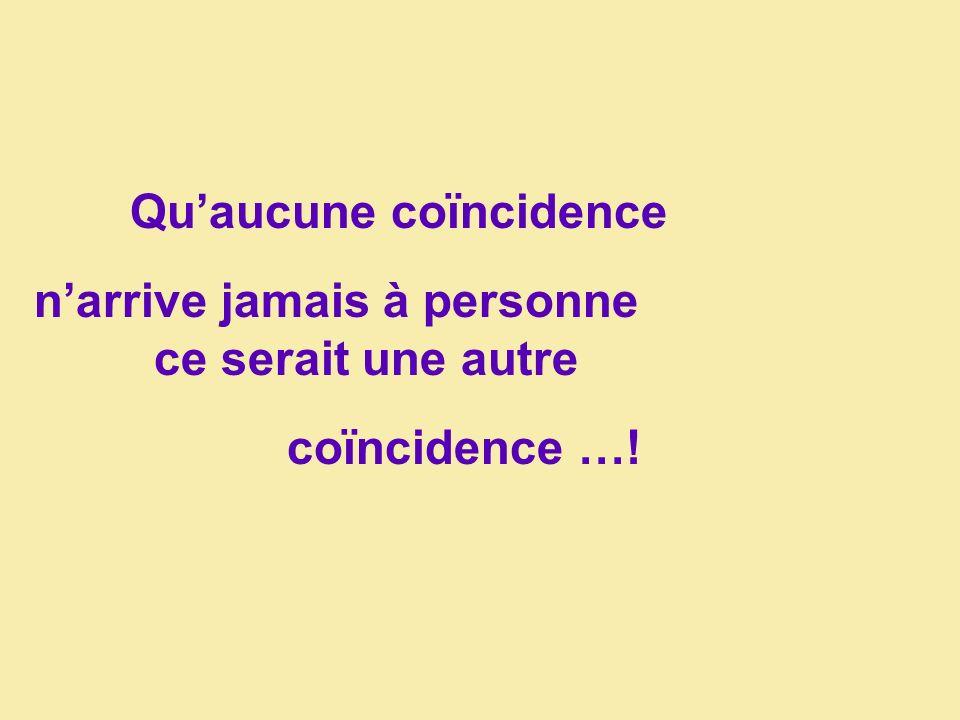 Quaucune coïncidence narrive jamais à personne ce serait une autre coïncidence …!