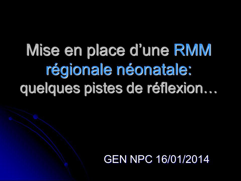 Mise en place dune RMM régionale néonatale: quelques pistes de réflexion… GEN NPC 16/01/2014
