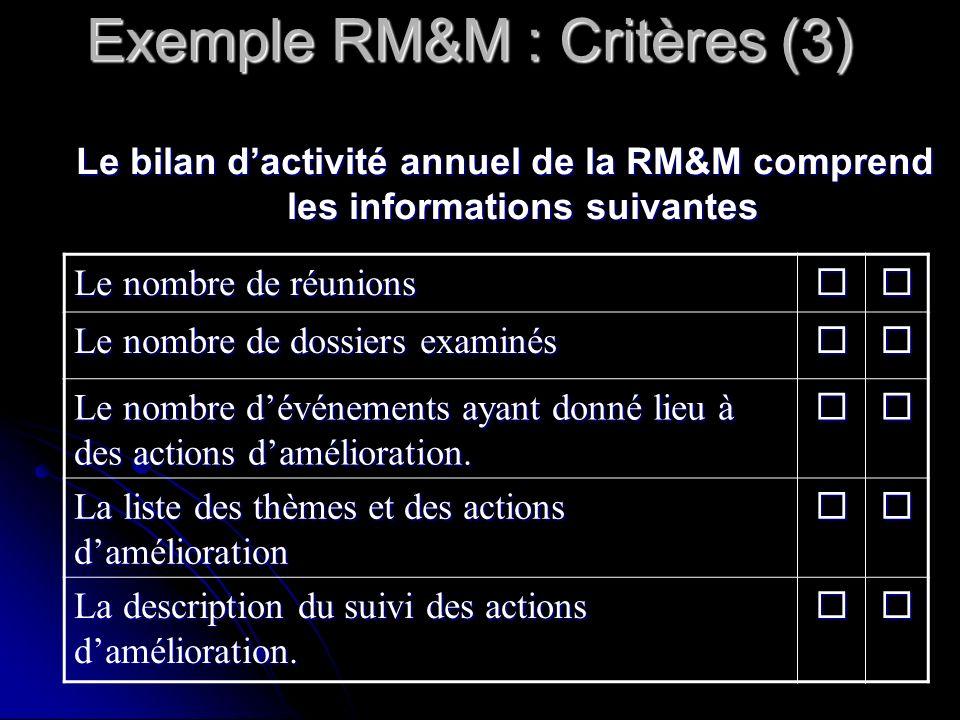 Exemple RM&M : Critères (3) Le nombre de réunions Le nombre de dossiers examinés Le nombre dévénements ayant donné lieu à des actions damélioration.