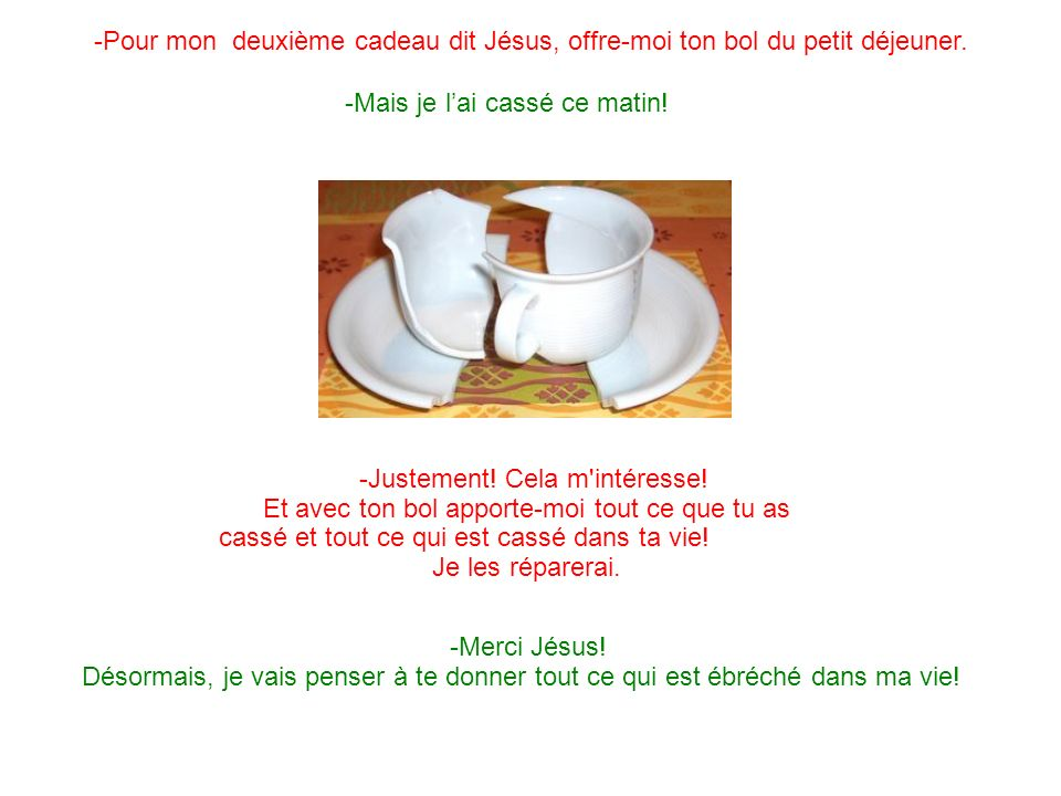 -Pour mon deuxième cadeau dit Jésus, offre-moi ton bol du petit déjeuner. -Mais je lai cassé ce matin! -Justement! Cela m'intéresse! Et avec ton bol a