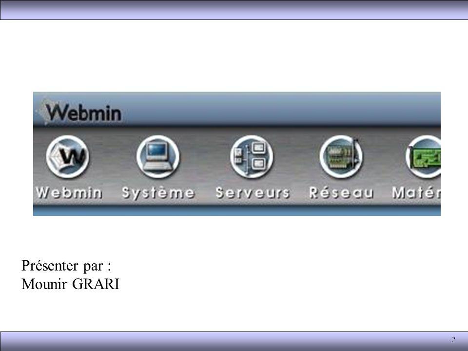 3 Présentation Webmin est une interface graphique qui : - Permet l administration distante via un simple navigateur Web ; - Offre un aspect commun à tous les systèmes de la famille Unix ; - Reste une alternative, non obligatoire, à l édition directe des fichiers de configuration ; - Propose de nombreux modules d administration des services les plus divers (en standard ou disponibles sur Internet) ; - Fournit un moyen simple de déléguer l administration de certains sous systèmes à des utilisateurs néophytes ; - Prend en compte les aspects liés à la sécurité (sous réserve qu un minimum d attention y soit prêté).