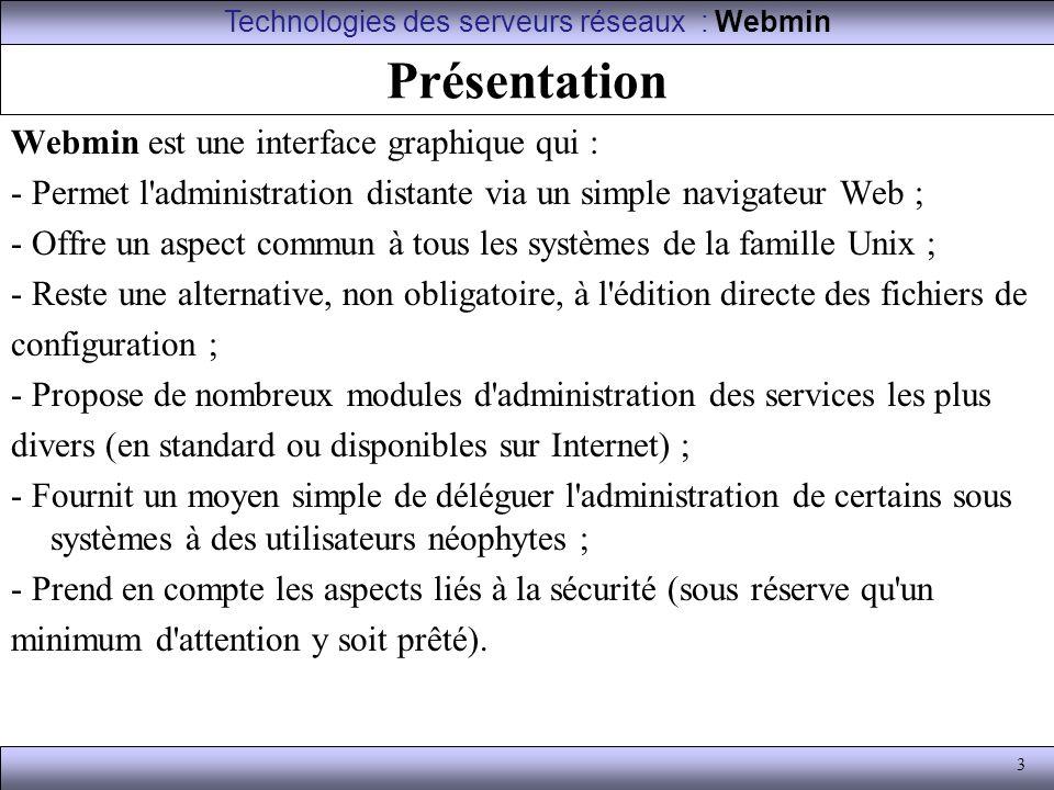 4 Généralités Webmin est, grossièrement, composé de : - un « mini » serveur Web, miniserv.pl ; - un ensemble de librairies et procédures communes ; - un nombre croissant de modules, indépendants les uns des autres, chacun ayant la charge de donner l accès à la configuration d un service donné.