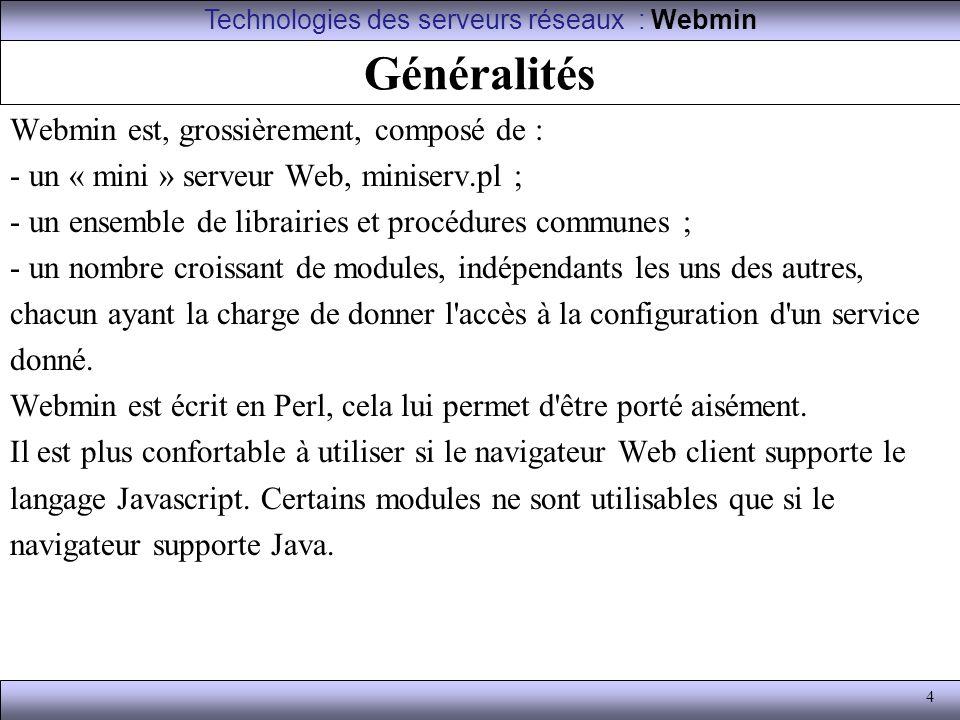 25 Divers En cas de perte du mot de passe de l utilisateur d administration de Webmin, voici la procédure à suivre afin d en configurer un nouveau : puck:~# /usr/local/webmin-1.090/changepass.pl /etc/webmin admin pass Pour arrêter ou démarrer Webmin, utiliser ces commandes : puck:~# /etc/webmin/start puck:~# /etc/webmin/stop Ou : puck:~# /etc/init.d/webmin start puck:~# /etc/init.d/webmin stop Technologies des serveurs réseaux : Webmin