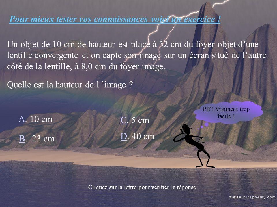 Pour mieux tester vos connaissances voici un exercice ! Un objet de 10 cm de hauteur est placé à 32 cm du foyer objet dune lentille convergente et on