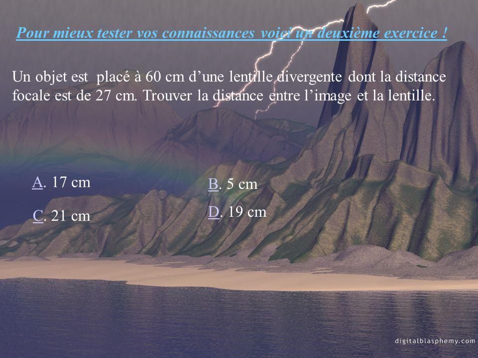 Pour mieux tester vos connaissances voici un deuxième exercice ! Un objet est placé à 60 cm dune lentille divergente dont la distance focale est de 27