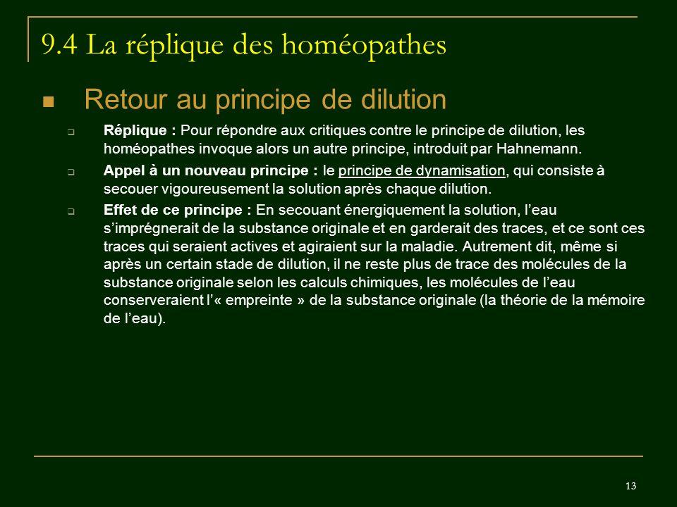 13 9.4 La réplique des homéopathes Retour au principe de dilution Réplique : Pour répondre aux critiques contre le principe de dilution, les homéopath