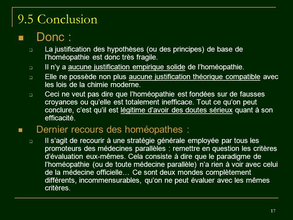 17 9.5 Conclusion Donc : La justification des hypothèses (ou des principes) de base de lhoméopathie est donc très fragile. Il ny a aucune justificatio