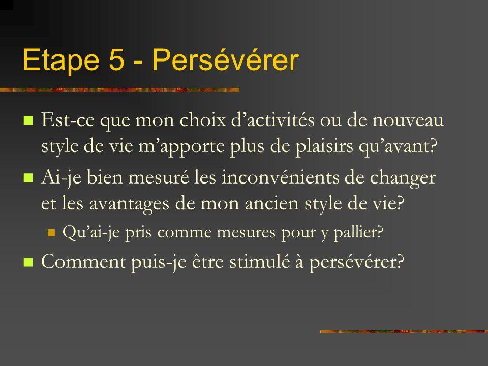 Etape 5 - Persévérer Est-ce que mon choix dactivités ou de nouveau style de vie mapporte plus de plaisirs quavant? Ai-je bien mesuré les inconvénients