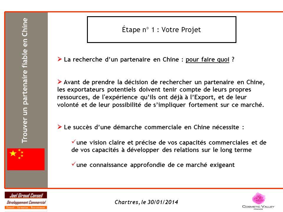Chartres, le 30/01/2014 Étape n° 1 : Votre Projet La recherche dun partenaire en Chine : pour faire quoi ? Avant de prendre la décision de rechercher