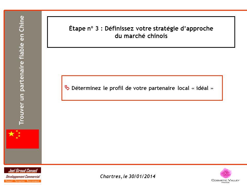 Chartres, le 30/01/2014 Trouver un partenaire fiable en Chine Étape n° 3 : Définissez votre stratégie dapproche du marché chinois Déterminez le profil