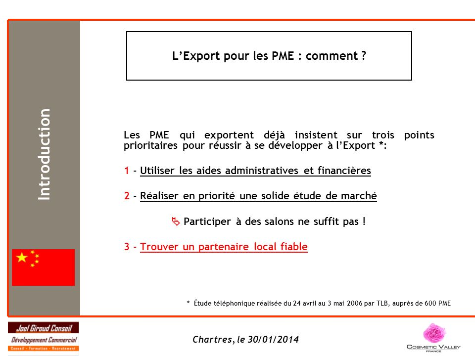 Chartres, le 30/01/2014 Les PME qui exportent déjà insistent sur trois points prioritaires pour réussir à se développer à lExport *: 1 - Utiliser les