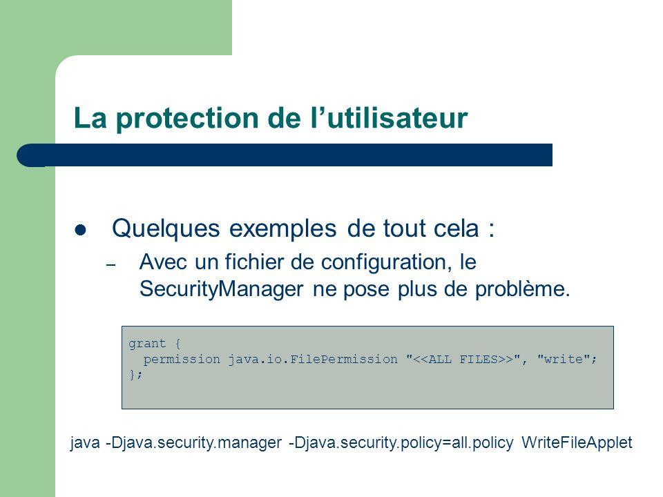 La protection de lutilisateur Quelques exemples de tout cela : – Avec un fichier de configuration, le SecurityManager ne pose plus de problème. grant