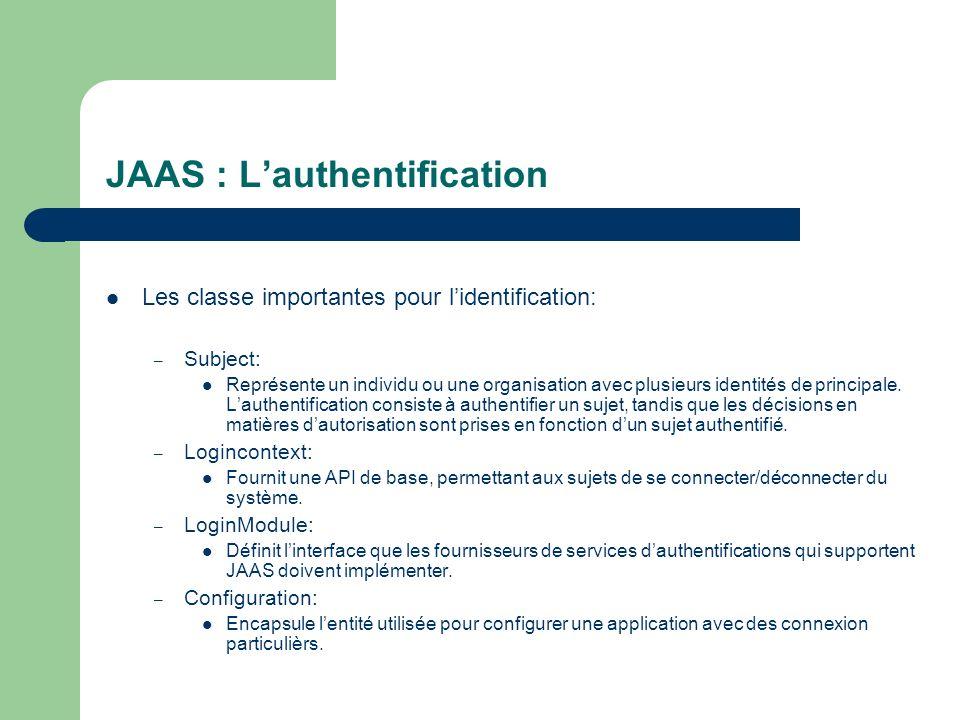 JAAS : Lauthentification Les classe importantes pour lidentification: – Subject: Représente un individu ou une organisation avec plusieurs identités d