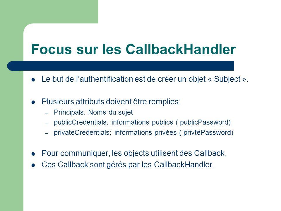 Focus sur les CallbackHandler Le but de lauthentification est de créer un objet « Subject ». Plusieurs attributs doivent être remplies: – Principals: