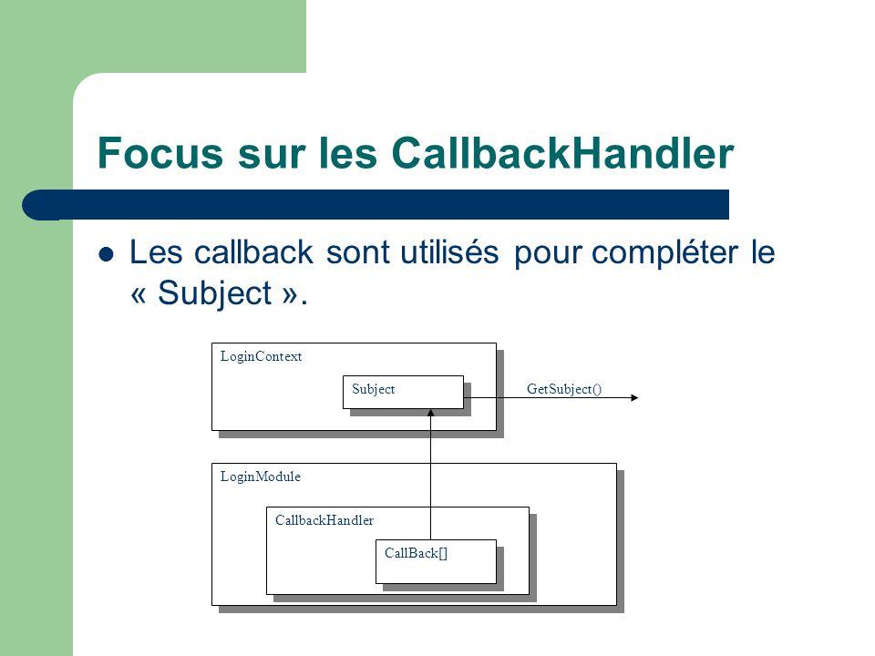 Focus sur les CallbackHandler Les callback sont utilisés pour compléter le « Subject ». LoginContext LoginModule CallbackHandler CallBack[] Subject Ge