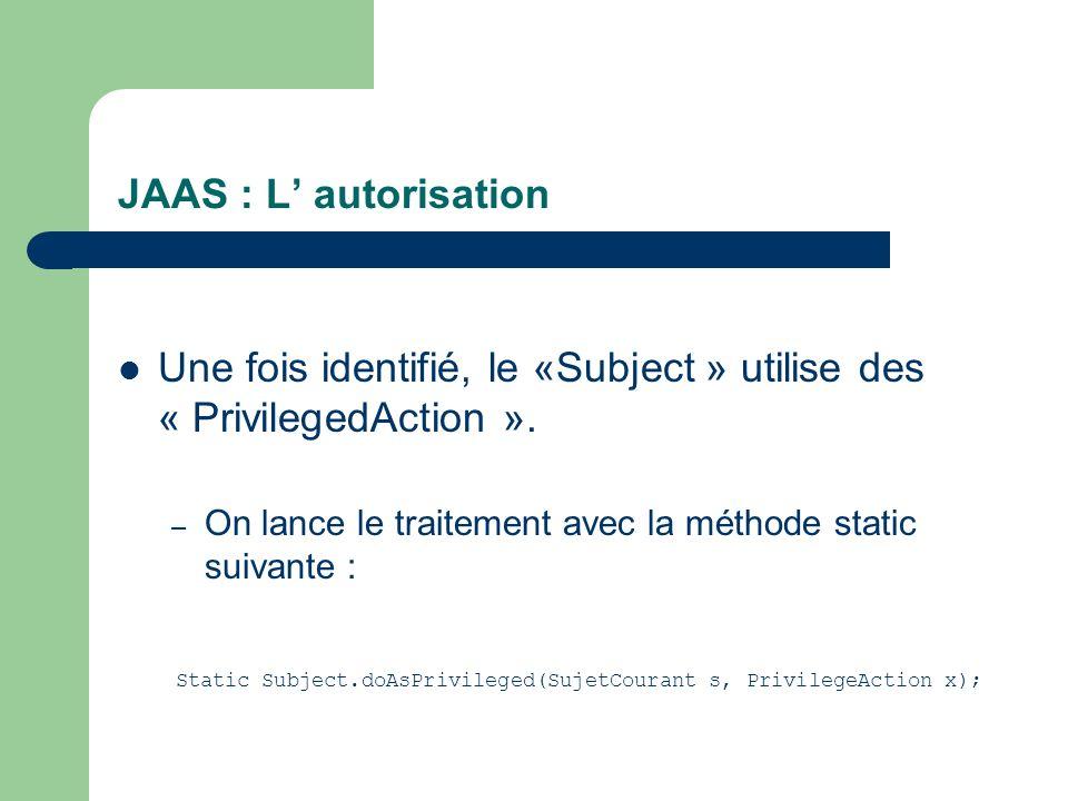 JAAS : L autorisation Une fois identifié, le «Subject » utilise des « PrivilegedAction ». – On lance le traitement avec la méthode static suivante : S