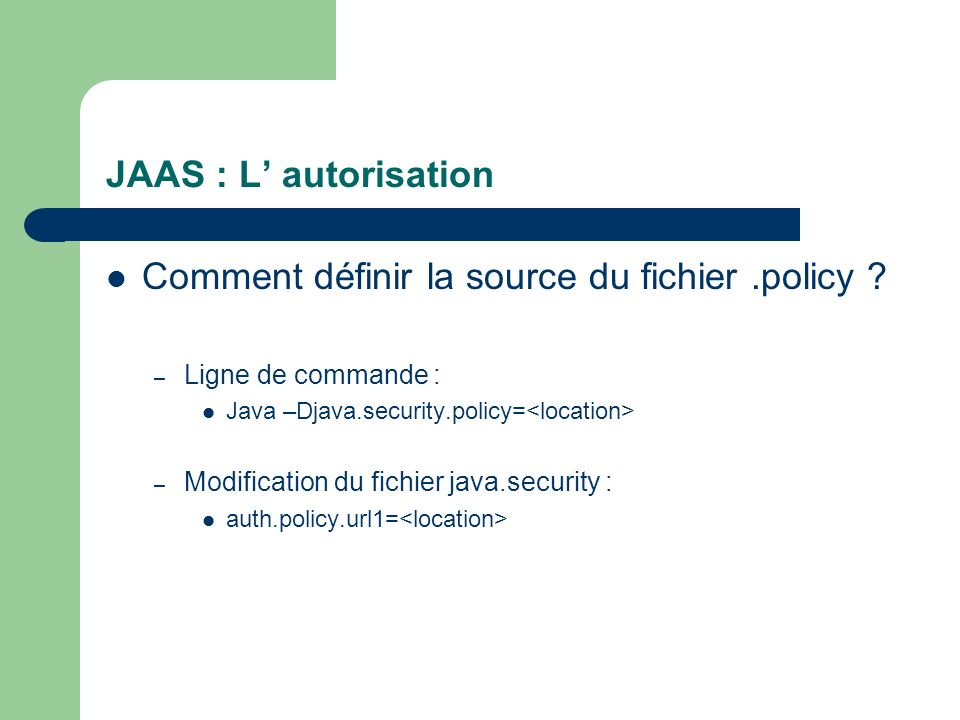 JAAS : L autorisation Comment définir la source du fichier.policy ? – Ligne de commande : Java –Djava.security.policy= – Modification du fichier java.