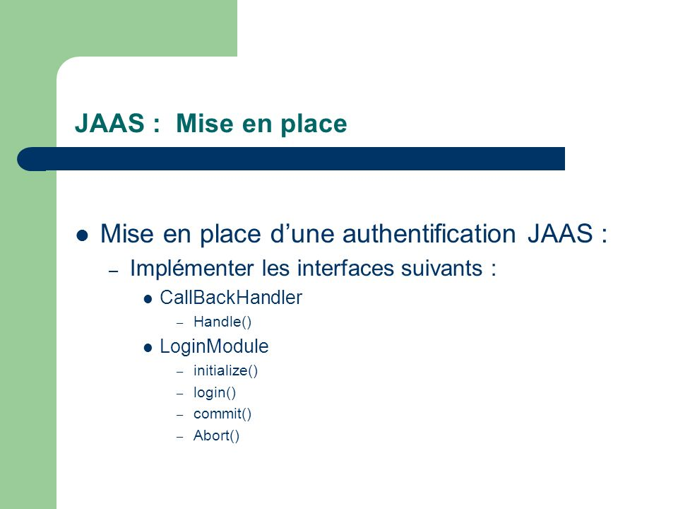 JAAS : Mise en place Mise en place dune authentification JAAS : – Implémenter les interfaces suivants : CallBackHandler – Handle() LoginModule – initi