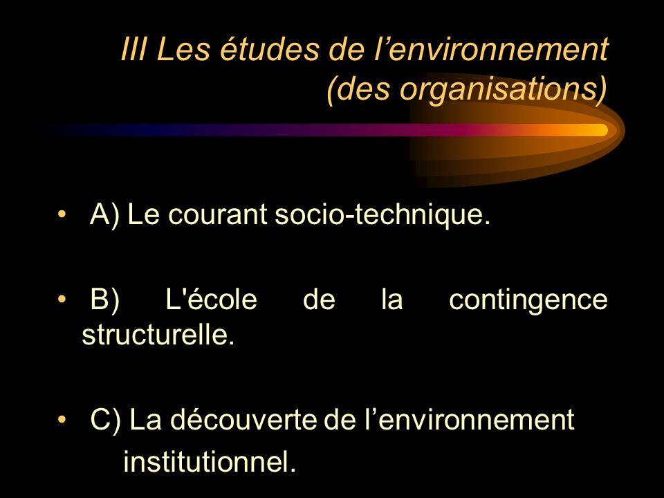 III Les études de lenvironnement (des organisations) A) Le courant socio-technique. B) L'école de la contingence structurelle. C) La découverte de len