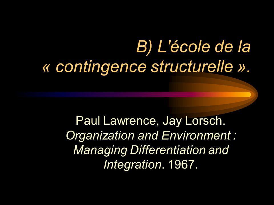 B) L'école de la « contingence structurelle ». Paul Lawrence, Jay Lorsch. Organization and Environment : Managing Differentiation and Integration. 196