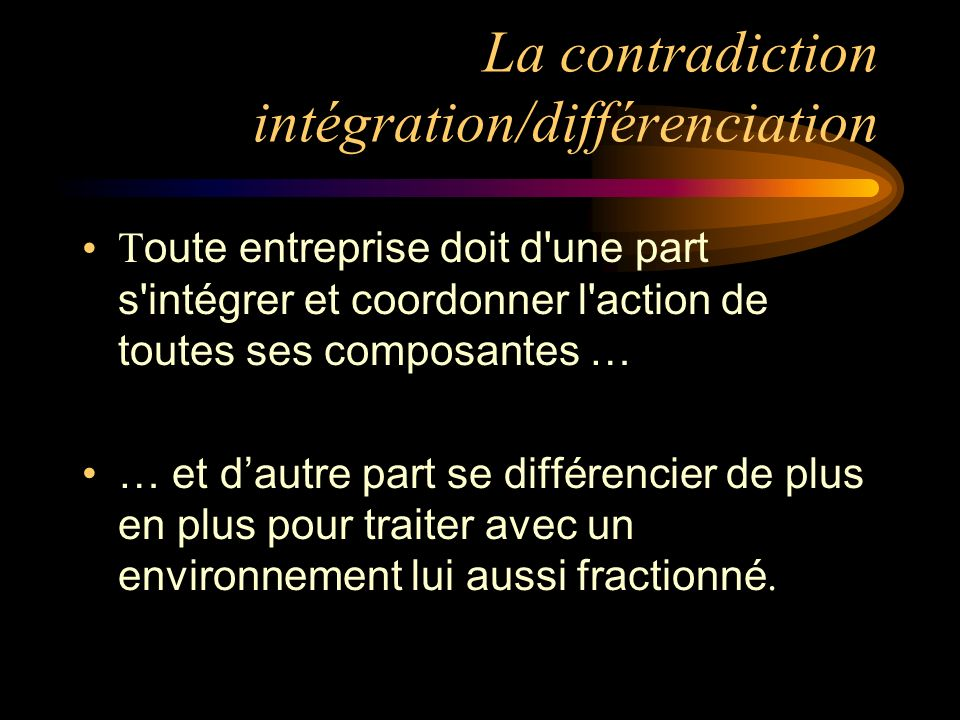 La contradiction intégration/différenciation T oute entreprise doit d une part s intégrer et coordonner l action de toutes ses composantes … … et dautre part se différencier de plus en plus pour traiter avec un environnement lui aussi fractionné.