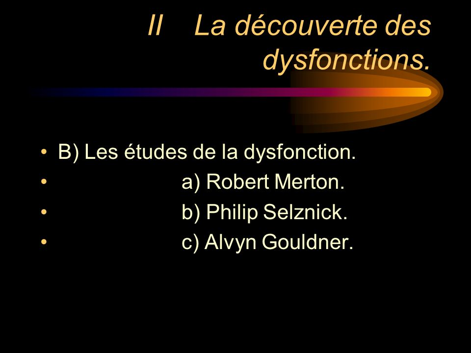 IILa découverte des dysfonctions. B) Les études de la dysfonction. a) Robert Merton. b) Philip Selznick. c) Alvyn Gouldner.