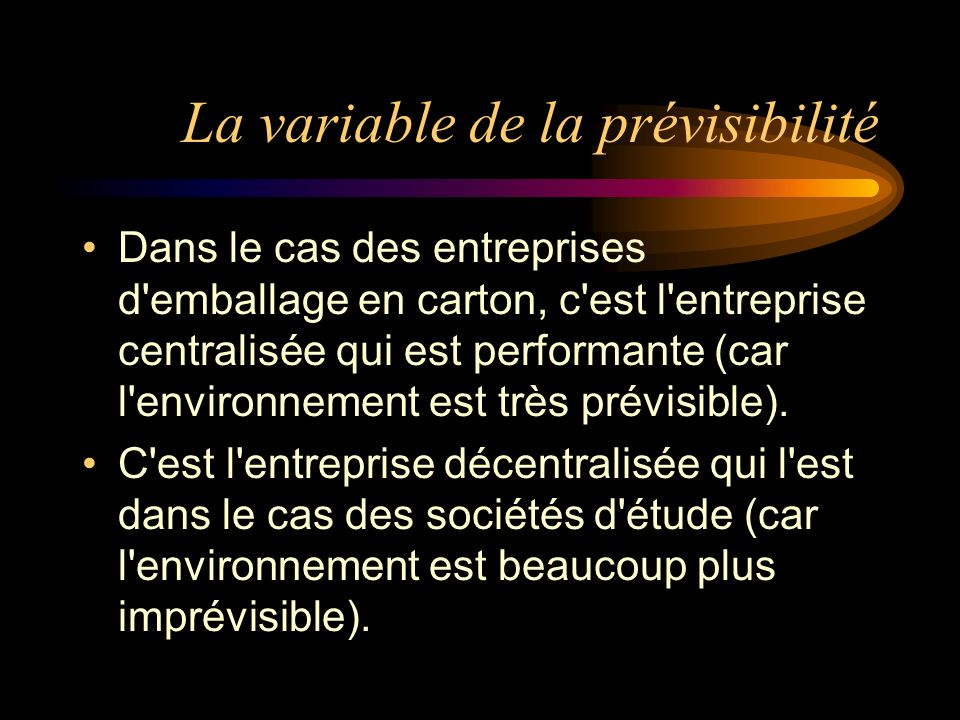 La variable de la prévisibilité Dans le cas des entreprises d emballage en carton, c est l entreprise centralisée qui est performante (car l environnement est très prévisible).